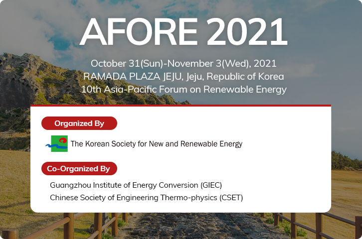 AFORE 2020. The Shilla Jeju, Republick of Korea October 28(Wed)-31(Sat), 2020. Asia 10th Asia-Pacific Forum on Renewable Energy. Organized By. The Korean Society for New and Renewable Energy. Co-Organized By. Institute of Energy Conversion(GIEC) of Engineering Thermo-physics(CSET)